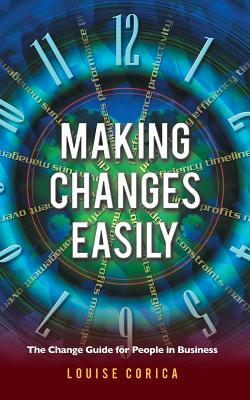 Making Changes Easily: The Change Guide for People in Business Louise Corica
