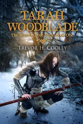 Tarah Woodblade: The Jharro Grove Saga  by  Trevor H. Cooley