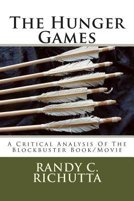The Hunger Games: A Critical Analysis of the Blockbuster Movie/Book  by  Randy C Richutta