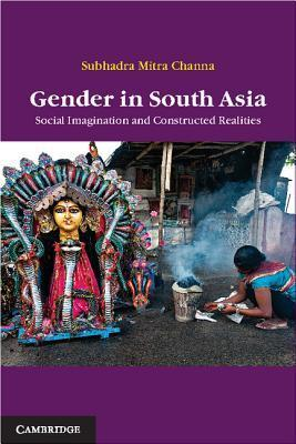 Gender in South Asia: Social Imagination and Constructed Realities  by  Subhadra Mitra Channa