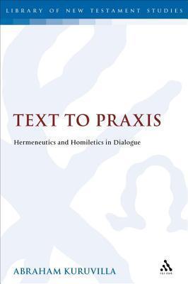 Text to Praxis: Hermeneutics and Homiletics in Dialogue Abraham Kuruvilla
