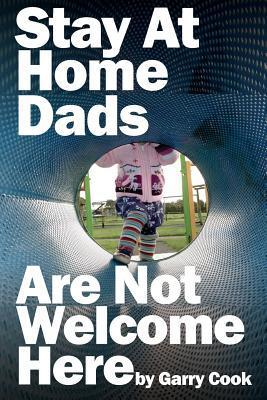 Stay at Home Dads Are Not Welcome Here: One Dad, One Daughter and Their Terrifying Mission to Infiltrate the World of Playgroups Full of Mad Mothers  by  Garry Cook