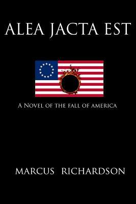 Alea Jacta Est: A Novel of the Fall of America Marcus Richardson