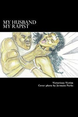 My Husband, My Rapist: How I Suffered in Silence from Spousal Rape  by  Victorious Victim