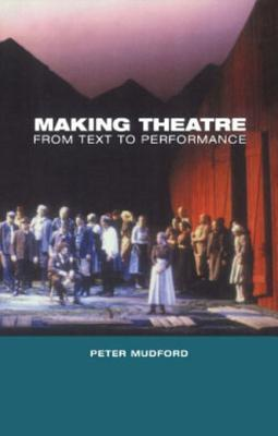 Making Theatre: From Text to Performance  by  Peter Mudford
