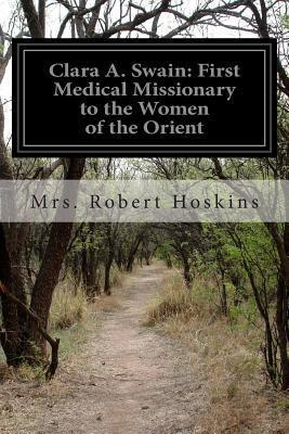 Clara A. Swain: First Medical Missionary to the Women of the Orient Mrs Robert Hoskins