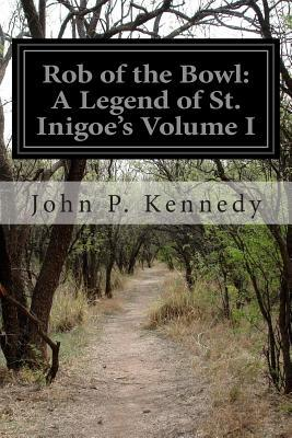 Rob of the Bowl: A Legend of St. Inigoes Volume I John P Kennedy