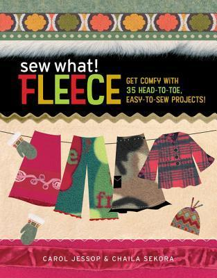 Sew What! Fleece: Get Comfy with 35 Heat-To-Toe, Easy-To-Sew Projects! Carol Jessop