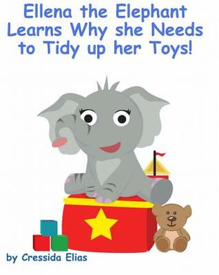 Ellena the Elephant Learns Why She Needs to Tidy Up Her Toys!: The Safari Childrens Books on Good Behavior Cressida Elias