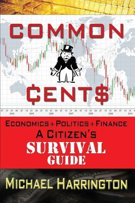 Common Cents: Economic+politics+finance a Citizens Survival Guide Michael Harrington