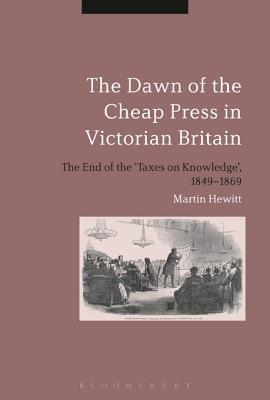 The Dawn of the Cheap Press in Victorian Britain: The End of the Taxes on Knowledge, 1849-1869  by  Martin Hewitt