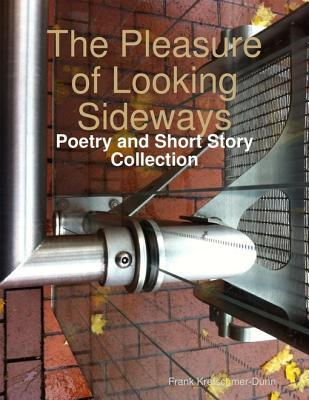 The Pleasure of Looking Sideways: Poetry and Short Story Collection  by  Frank Kretschmer-Dunn