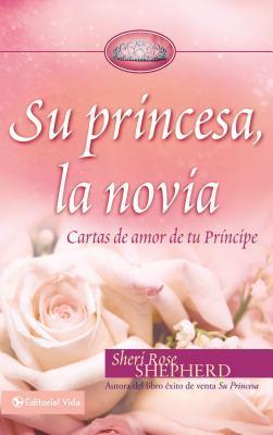 Su Princesa, la Novia: Cartas de Amor de Tu Principe Sheri Rose Shepherd