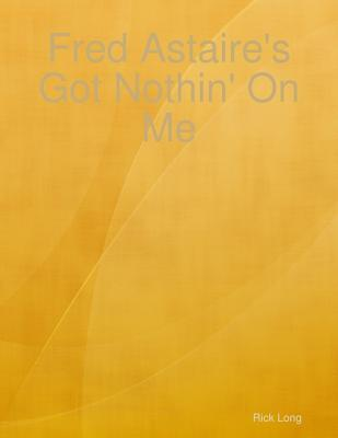 Fred Astaires Got Nothin on Me  by  Rick Long