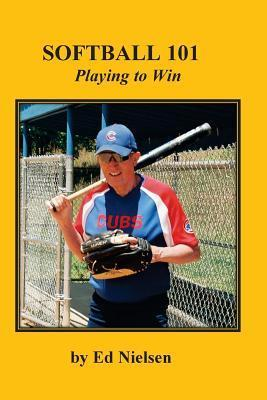 Softball 101: Playing to Win  by  Ed Nielsen
