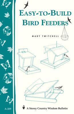 Easy-To-Build Bird Feeders: Storeys Country Wisdom Bulletin A-209 Mary Twitchell