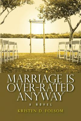 Marriage Is Over-Rated Anyway Kristen D Folsom