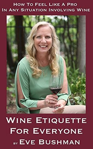 Wine Etiquette For Everyone: How To Feel Like A Pro In Any Situation Involving Wine  by  Eve Bushman