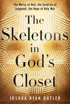 The Skeletons in Gods Closet: The Mercy of Hell, the Surprise of Judgment, the Hope of Holy War  by  Joshua Ryan Butler