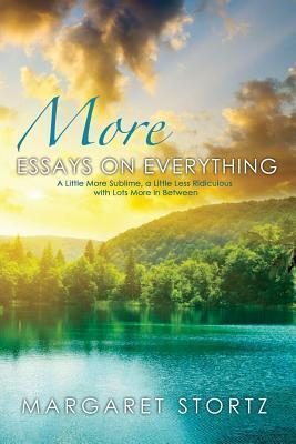 More Essays on Everything: A Little More Sublime, a Little Less Ridiculous with Lots More in Between  by  Margaret Stortz