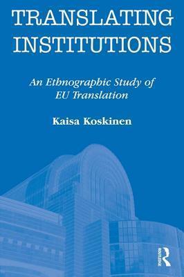 Translating Institutions: An Ethnographic Study of Eu Translation  by  kaisa koskinen