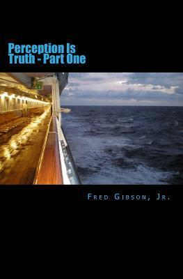 Perception Is Truth: Part One Fred Gibson Jr.