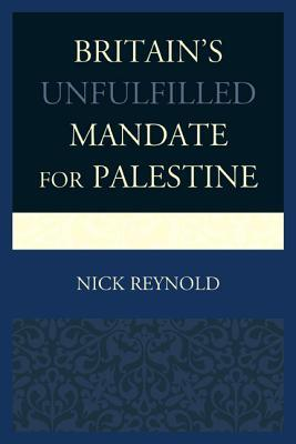 Britains Unfulfilled Mandate for Palestine  by  Nick Reynold