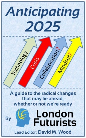 Anticipating 2025: A guide to the radical changes that may lie ahead, whether or not were ready David W. Wood