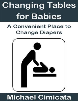 Changing Tables for Babies: A Convenient Place to Change Diapers  by  Michael Cimicata