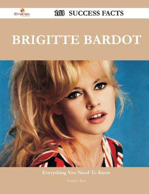 Brigitte Bardot 163 Success Facts - Everything You Need to Know about Brigitte Bardot  by  Stephen Burt
