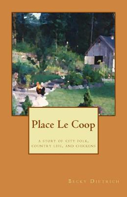 Place Le COOP: A Story of City Folk, Country Life, and Chickens  by  Becky Dietrich