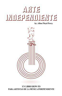 Arte Independiente: A How-To Book for Independent Music Artist  by  Allen Floyd Perry