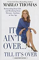 It Ain't Over... Till It's Over: Reinventing Your Life - And Realizing Your Dreams - Anytime, at Any Age