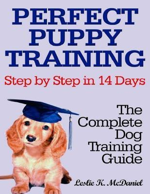 Perfect Puppy Training Step Step in 14 Days: The Complete Dog Training Guide by Leslie K. McDaniel