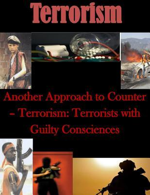 Another Approach to Counter- Terrorism: Terrorists with Guilty Consciences  by  Naval Postgraduate School