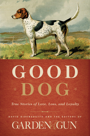 Good Dog: True Stories of Love, Loss, and Loyalty  by  David Dibenedetto