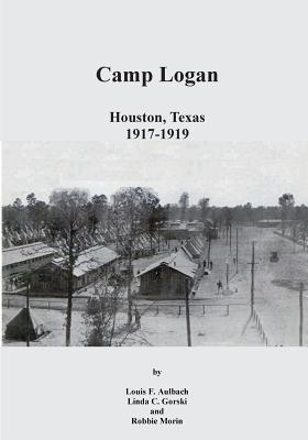 Camp Logan: Houston, Texas 1917-1919  by  Louis F Aulbach
