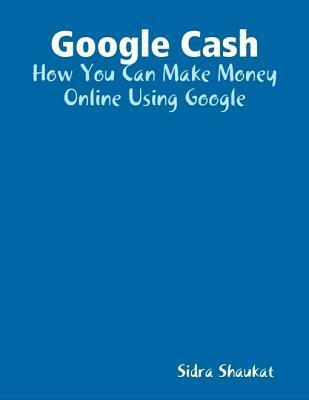 Google Cash: How You Can Make Money Online Using Google Sidra Shaukat