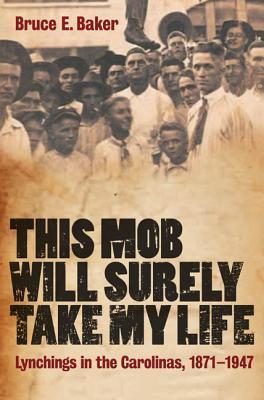 This Mob Will Surely Take My Life: Lynchings in the Carolinas, 1871-1947 Bruce E. Baker