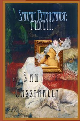 Sarah Bernhardt: My Erotic Life.: Frances Second Most Famous Woman  by  MR San I Cassimally
