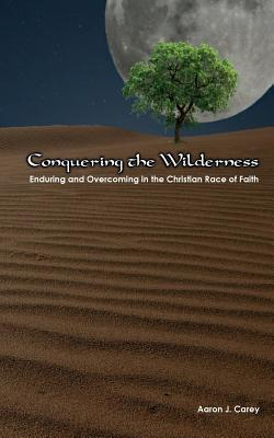 Conquering the Wilderness: Enduring and Overcoming in the Christian Race of Faith Aaron J. Carey