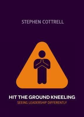 Hit the Ground Kneeling: Seeing Leadership Differently  by  Stephen Cottrell