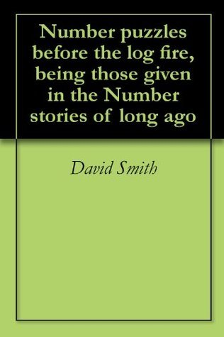 Number puzzles before the log fire, being those given in the Number stories of long ago David Eugene Smith