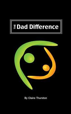 The Dad Difference: Five Ways You Impact Your Child and Your World  by  Claire Thurston