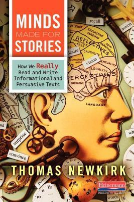 Minds Made for Stories: How We Really Read and Write Informational and Persuasive Texts  by  Thomas Newkirk