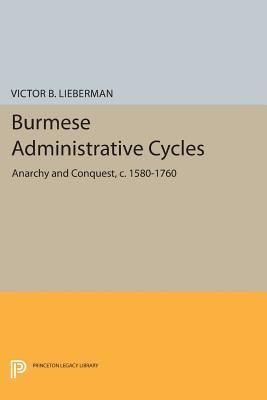 Burmese Administrative Cycles: Anarchy and Conquest, C. 1580-1760 Victor B Lieberman