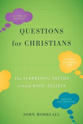 Questions for Christians: The Surprising Truths Behind Basic Beliefs  by  John Morreall