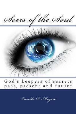 Seers of the Soul: God Keepers of Secrets Past, Present and Future Lovella P Mogere