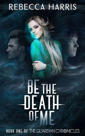 Be the Death of Me (The Guardian Chronicles, #1)  by  Rebecca   Harris