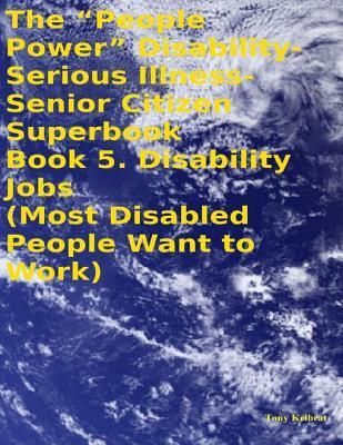 The People Power Disability - Serious Illness - Senior Citizen Superbook: Book 5. Disability Jobs Tony Kelbrat